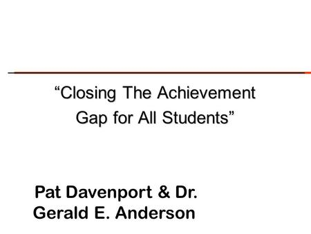 """Closing The Achievement Gap for All Students"" Pat Davenport & Dr. Gerald E. Anderson."