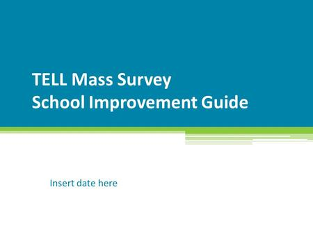 TELL Mass Survey School Improvement Guide Insert date here.