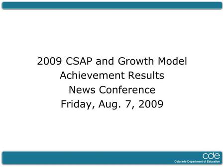 2009 CSAP and Growth Model Achievement Results News Conference Friday, Aug. 7, 2009.