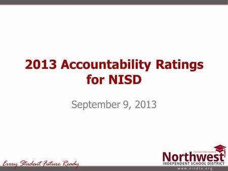 2013 Accountability Ratings for NISD September 9, 2013.