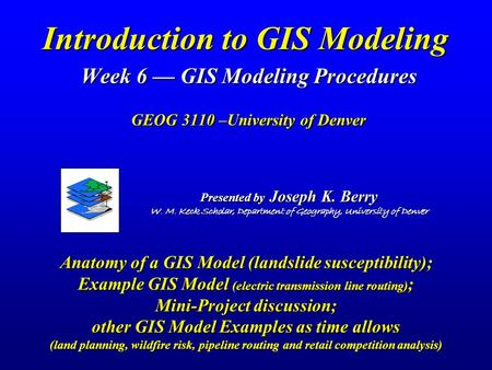 Introduction to GIS Modeling Week 6 — GIS Modeling Procedures GEOG 3110 –University of Denver Presented by Joseph K. Berry W. M. Keck Scholar, Department.