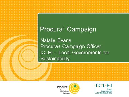 Procura + Campaign Natalie Evans Procura+ Campaign Officer ICLEI – Local Governments for Sustainability.