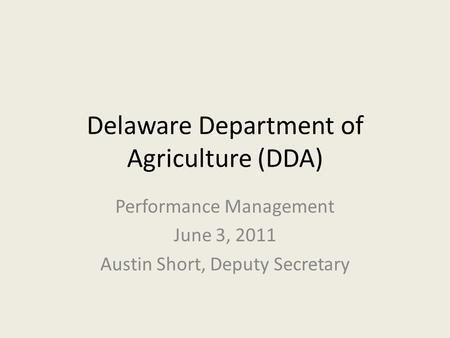Delaware Department of Agriculture (DDA) Performance Management June 3, 2011 Austin Short, Deputy Secretary.