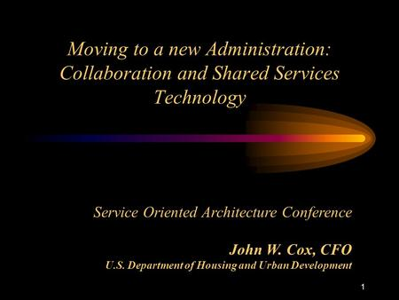 1 Moving to a new Administration: Collaboration and Shared Services Technology Service Oriented Architecture Conference John W. Cox, CFO U.S. Department.