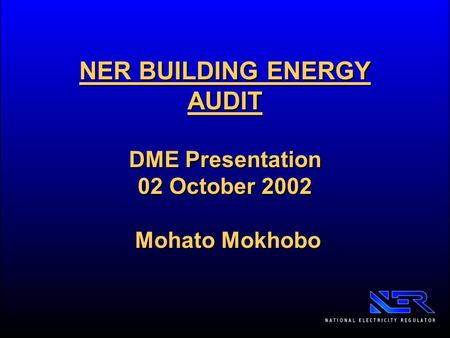 NER BUILDING ENERGY AUDIT DME Presentation 02 October 2002 Mohato Mokhobo.