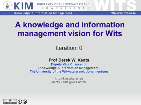 A knowledge and information management vision for Wits Iteration: 0 Prof Derek W. Keats Deputy Vice Chancellor (Knowledge & Information Management) The.