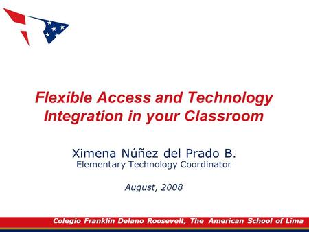 Colegio Franklin Delano Roosevelt, The American School of Lima Flexible Access and Technology Integration in your Classroom Ximena Núñez del Prado B. Elementary.