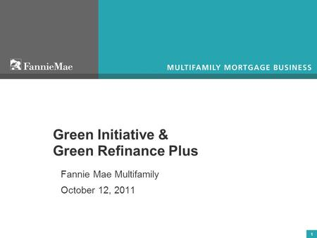 1 Green Initiative & Green Refinance Plus Fannie Mae Multifamily October 12, 2011.