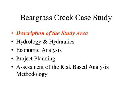Beargrass Creek Case Study Description of the Study Area Hydrology & Hydraulics Economic Analysis Project Planning Assessment of the Risk Based Analysis.