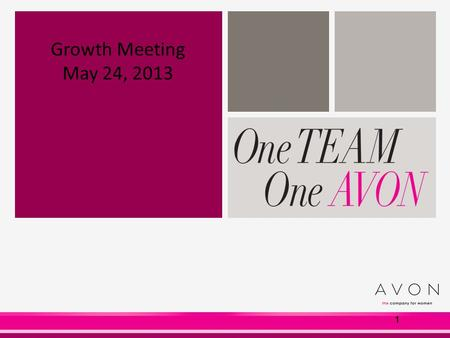 1 Growth Meeting May 24, 2013. Our Agenda  Introductions : - Name - Why you love Avon  Recognition  Better Together  Digital Media  BB Cream  Tear.
