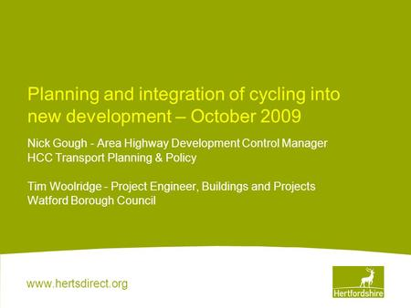 Www.hertsdirect.org Planning and integration of cycling into new development – October 2009 Nick Gough - Area Highway Development Control Manager HCC Transport.
