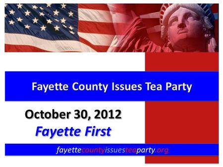 Fayette County Issues Tea Party fayettecountyissuesteaparty.org October 30, 2012 Fayette First October 30, 2012 Fayette First.