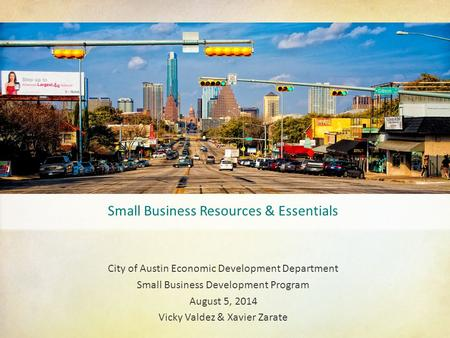 Small Business Resources & Essentials City of Austin Economic Development Department Small Business Development Program August 5, 2014 Vicky Valdez & Xavier.