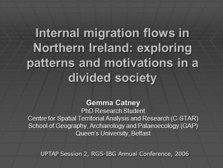 Internal migration flows in Northern Ireland: exploring patterns and motivations in a divided society Gemma Catney PhD Research Student Centre for Spatial.