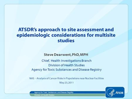 ATSDR's approach to site assessment and epidemiologic considerations for multisite studies Steve Dearwent, PhD, MPH Chief, Health Investigations Branch.