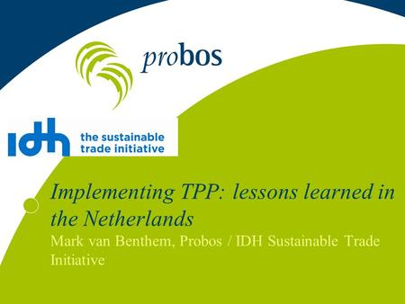 Implementing TPP: lessons learned in the Netherlands Mark van Benthem, Probos / IDH Sustainable Trade Initiative.