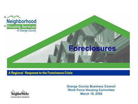 Orange County Business Council Work Force Housing Committee March 18, 2009 A Regional Response to the Foreclosure Crisis Foreclosures.