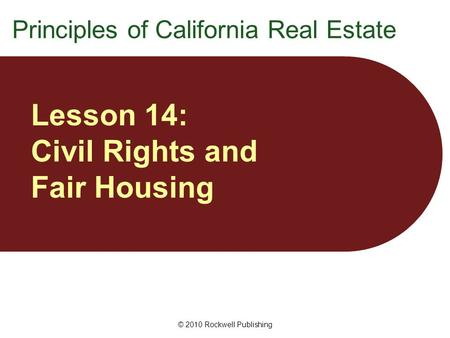 © 2010 Rockwell Publishing Lesson 14: Civil Rights and Fair Housing Principles of California Real Estate.