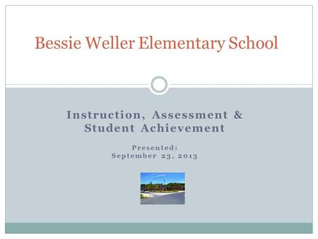 Instruction, Assessment & Student Achievement Presented: September 23, 2013 Bessie Weller Elementary School.