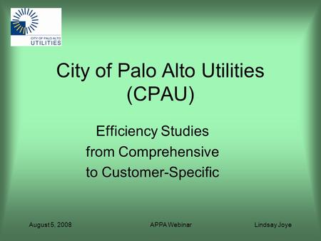 August 5, 2008 APPA Webinar Lindsay Joye City of Palo Alto Utilities (CPAU) Efficiency Studies from Comprehensive to Customer-Specific.