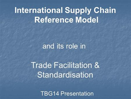 International Supply Chain Reference Model and its role in Trade Facilitation & Standardisation TBG14 Presentation.