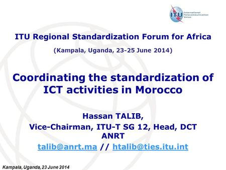Kampala, Uganda, 23 June 2014 Coordinating the standardization of ICT activities in Morocco Hassan TALIB, Vice-Chairman, ITU-T SG 12, Head, DCT ANRT