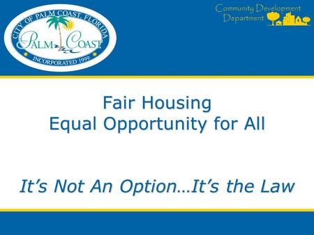 Community Development Department Fair Housing Equal Opportunity for All It's Not An Option…It's the Law.