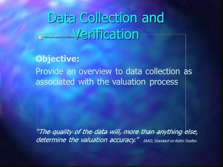 "Data Collection and Verification Objective: Provide an overview to data collection as associated with the valuation process ""The quality of the data will,"