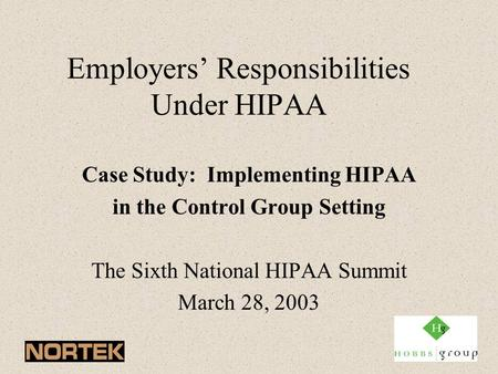 Employers' Responsibilities Under HIPAA Case Study: Implementing HIPAA in the Control Group Setting The Sixth National HIPAA Summit March 28, 2003.