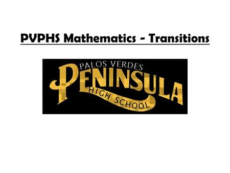 PVPHS Mathematics - Transitions. PVPHS Mathematics Department Encourage students to take 4 years of mathematics Offer multiple levels of classes to meet.