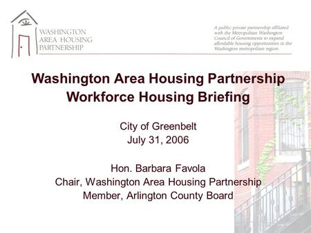 Washington Area Housing Partnership Workforce Housing Briefing City of Greenbelt July 31, 2006 Hon. Barbara Favola Chair, Washington Area Housing Partnership.