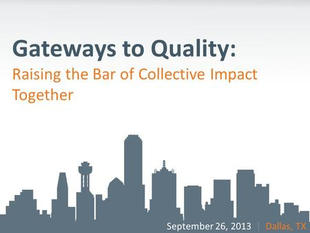 Gateways to Quality: Raising the Bar of Collective Impact Together September 26, 2013 | Dallas, TX.