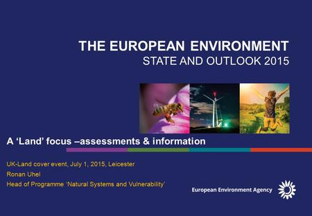 THE EUROPEAN ENVIRONMENT STATE AND OUTLOOK 2015 A 'Land' focus –assessments & information UK-Land cover event, July 1, 2015, Leicester Ronan Uhel Head.