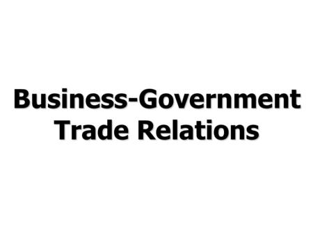 Business-Government Trade Relations. © Prentice Hall, 2006International Business 3e Chapter 6 - 2 Chapter Preview Describe the political, economic and.