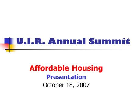 U.I.R. Annual Summit Affordable Housing Presentation October 18, 2007.