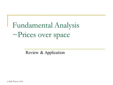 (c) R.D. Weaver 2004 Fundamental Analysis ~Prices over space Review & Application.