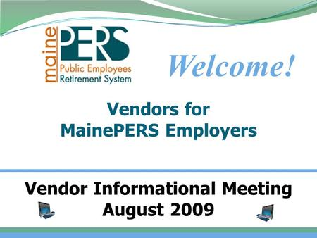 Vendors for MainePERS Employers Welcome! 1 Vendor Informational Meeting August 2009.