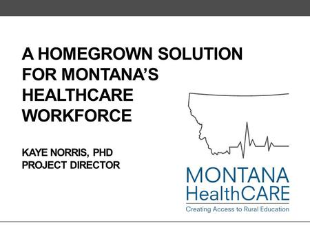 A HOMEGROWN SOLUTION FOR MONTANA'S HEALTHCARE WORKFORCE KAYE NORRIS, PHD PROJECT DIRECTOR.