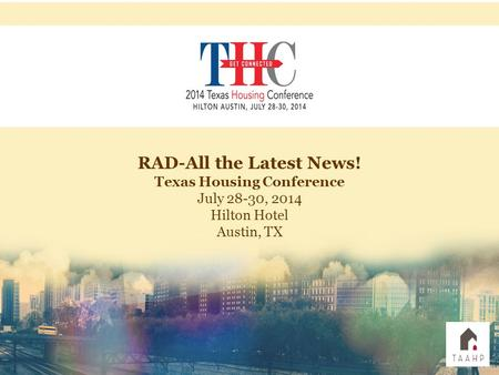 RAD-All the Latest News! Texas Housing Conference July 28-30, 2014 Hilton Hotel Austin, TX.