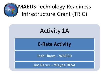 MAEDS Technology Readiness Infrastructure Grant (TRIG) Activity 1A E-Rate Activity Josh Hayes - WMISD Jim Rarus – Wayne RESA.
