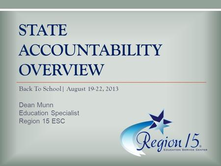 STATE ACCOUNTABILITY OVERVIEW Back To School| August 19-22, 2013 Dean Munn Education Specialist Region 15 ESC.