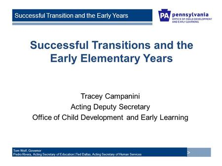 > Tom Wolf, Governor Pedro Rivera, Acting Secretary of Education | Ted Dallas, Acting Secretary of Human Services Successful Transition and the Early Years.
