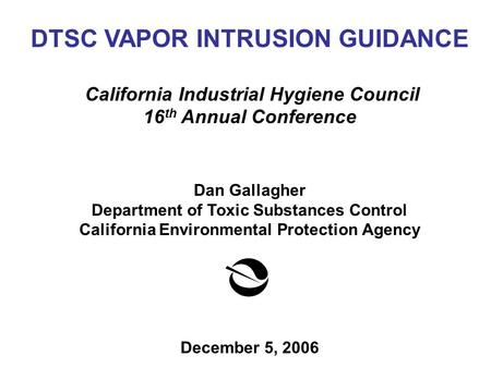 DTSC VAPOR INTRUSION GUIDANCE California Industrial Hygiene Council 16 th Annual Conference Dan Gallagher Department of Toxic Substances Control California.