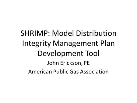 SHRIMP: Model Distribution Integrity Management Plan Development Tool John Erickson, PE American Public Gas Association.
