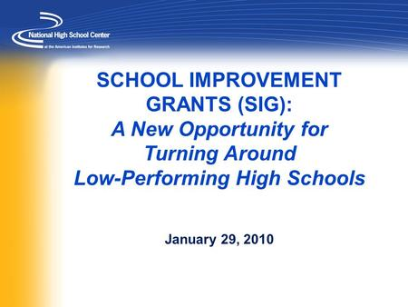 SCHOOL IMPROVEMENT GRANTS (SIG): A New Opportunity for Turning Around Low-Performing High Schools January 29, 2010.
