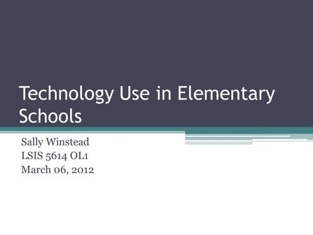 Technology Use in Elementary Schools Sally Winstead LSIS 5614 OL1 March 06, 2012.