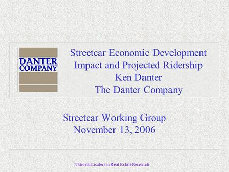 National Leaders in Real Estate Research Streetcar Economic Development Impact and Projected Ridership Ken Danter The Danter Company Streetcar Working.