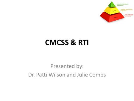 CMCSS & RTI Presented by: Dr. Patti Wilson and Julie Combs.