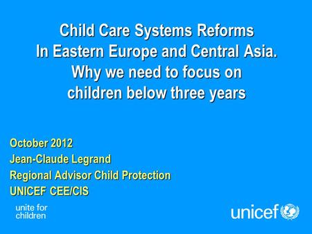 Child Care Systems Reforms In Eastern Europe and Central Asia. Why we need to focus on children below three years October 2012 Jean-Claude Legrand Regional.
