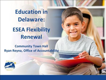 Education in Delaware: ESEA Flexibility Renewal Community Town Hall Ryan Reyna, Office of Accountability.